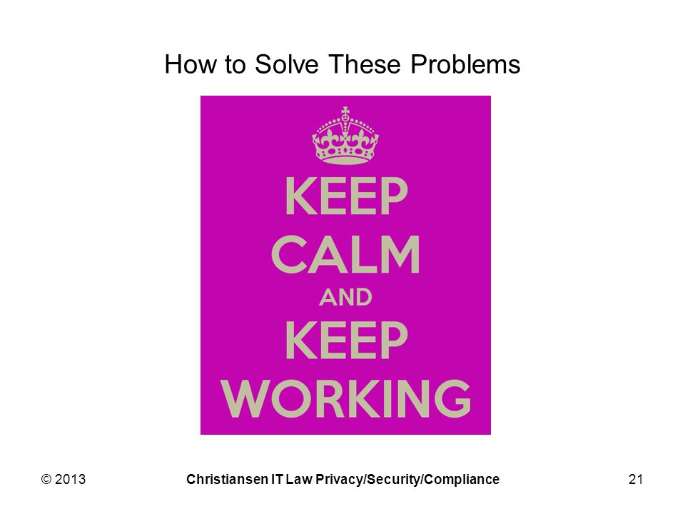 How to Solve These Problems © 2013Christiansen IT Law Privacy/Security/Compliance21