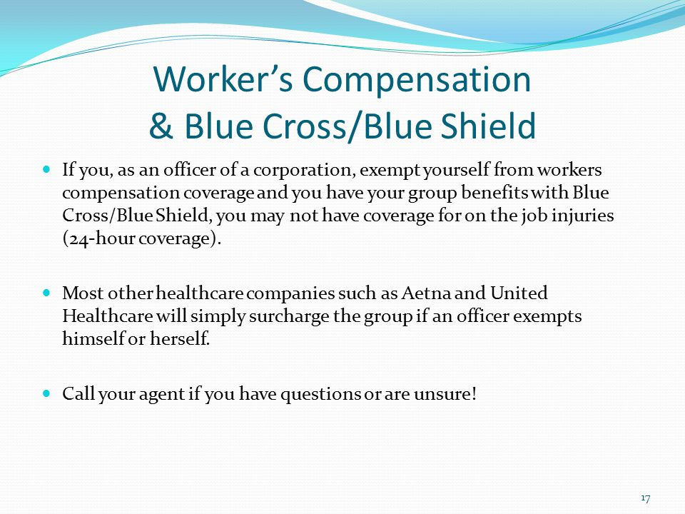 Worker's Compensation & Blue Cross/Blue Shield If you, as an officer of a corporation, exempt yourself from workers compensation coverage and you have your group benefits with Blue Cross/Blue Shield, you may not have coverage for on the job injuries (24-hour coverage).