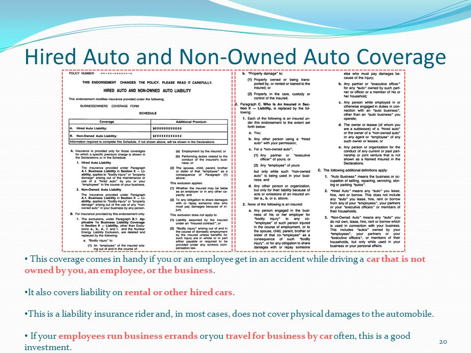 Hired Auto and Non-Owned Auto Coverage This coverage comes in handy if you or an employee get in an accident while driving a car that is not owned by you, an employee, or the business.