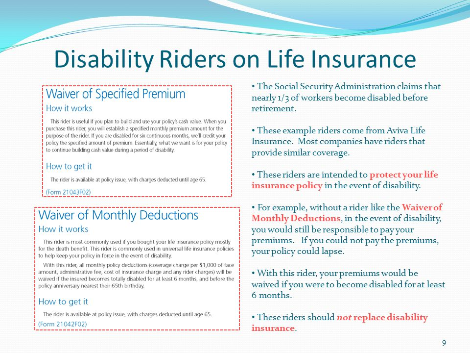 Disability Riders on Life Insurance The Social Security Administration claims that nearly 1/3 of workers become disabled before retirement.