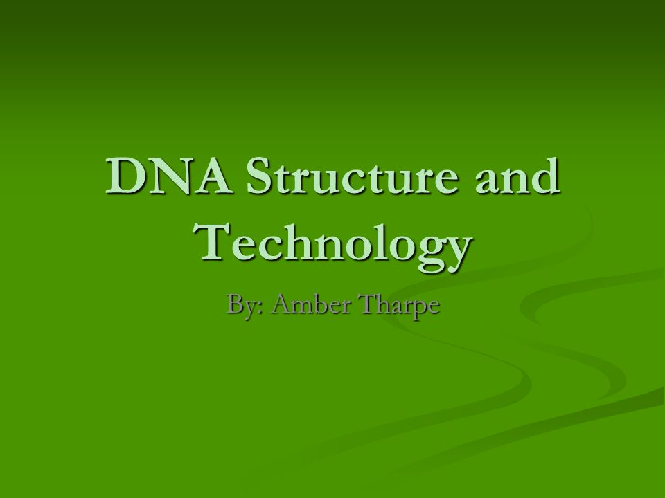 DNA Structure and Technology By: Amber Tharpe