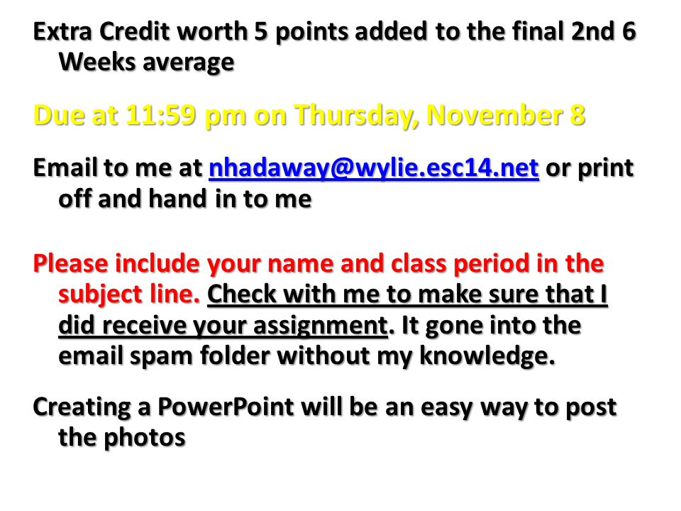 Extra Credit worth 5 points added to the final 2nd 6 Weeks average Due at 11:59 pm on Thursday, November 8 Email to me at nhadaway@wylie.esc14.net or print off and hand in to me nhadaway@wylie.esc14.net Please include your name and class period in the subject line.