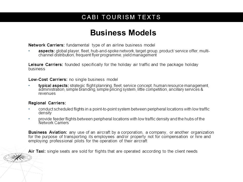 CABI TOURISM TEXTS Business Models Network Carriers: fundamental type of an airline business model aspects: global player, fleet, hub-and-spoke network, target group, product/ service offer, multi- channel distribution, frequent flyer programme, yield management Leisure Carriers: founded specifically for the holiday air traffic and the package holiday business Low-Cost Carriers: no single business model typical aspects: strategic flight planning, fleet, service concept, human resource management, administration, simple branding, simple pricing system, little competition, ancillary services & revenues Regional Carriers: conduct scheduled flights in a point-to-point system between peripheral locations with low traffic density provide feeder flights between peripheral locations with low traffic density and the hubs of the Network Carriers Business Avi­ation: any use of an aircraft by a corporation, a company, or another organization for the pur­pose of transporting its em­ployees and/or property not for compensation or hire and employ­ing professional pilots for the op­eration of their aircraft Air Taxi: single seats are sold for flights that are operated according to the client needs