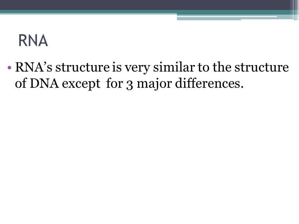 RNA RNA's structure is very similar to the structure of DNA except for 3 major differences.
