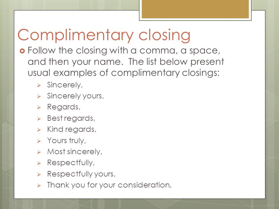 Complimentary closing  Follow the closing with a comma, a space, and then your name. The list below present usual examples of complimentary closings: