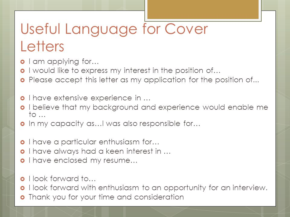 Useful Language for Cover Letters  I am applying for…  I would like to express my interest in the position of…  Please accept this letter as my app