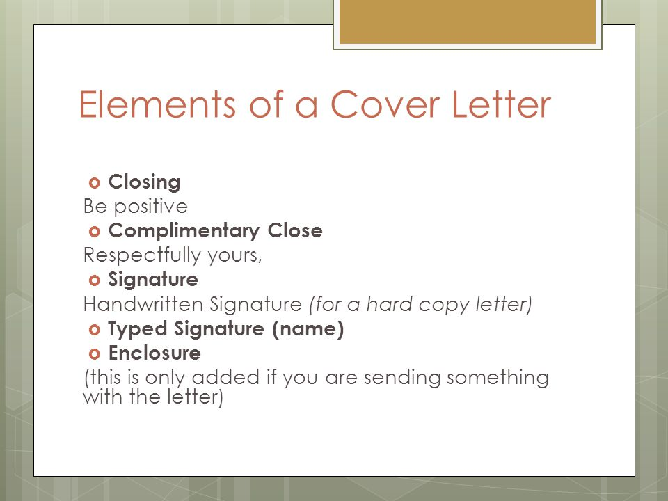 Elements of a Cover Letter  Closing Be positive  Complimentary Close Respectfully yours,  Signature Handwritten Signature (for a hard copy letter)