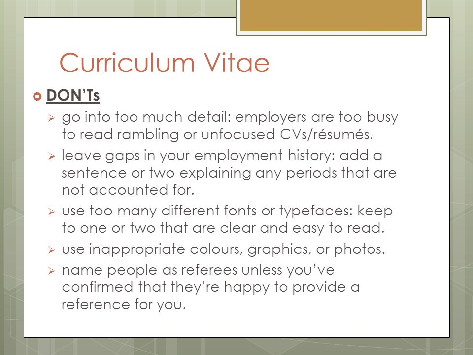 Curriculum Vitae  DON'Ts  go into too much detail: employers are too busy to read rambling or unfocused CVs/résumés.  leave gaps in your employment