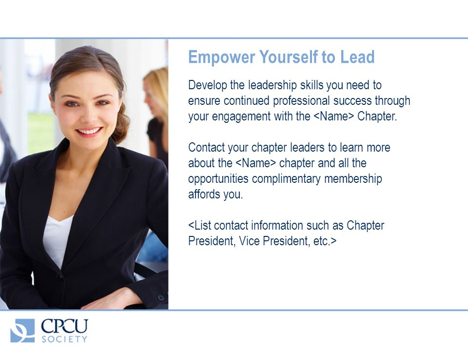 Empower Yourself to Lead Develop the leadership skills you need to ensure continued professional success through your engagement with the Chapter.
