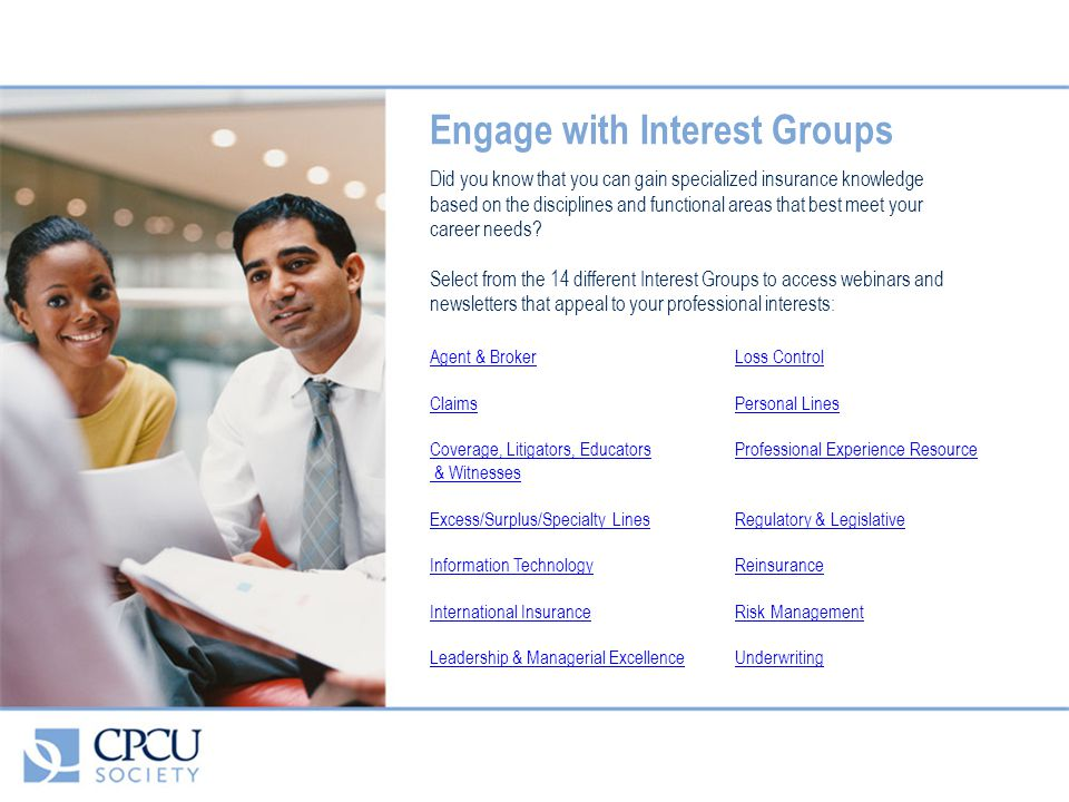 Engage with Interest Groups Did you know that you can gain specialized insurance knowledge based on the disciplines and functional areas that best meet your career needs.