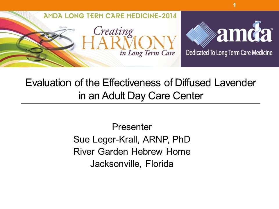 Presenter Sue Leger-Krall, ARNP, PhD River Garden Hebrew Home Jacksonville, Florida Evaluation of the Effectiveness of Diffused Lavender in an Adult D