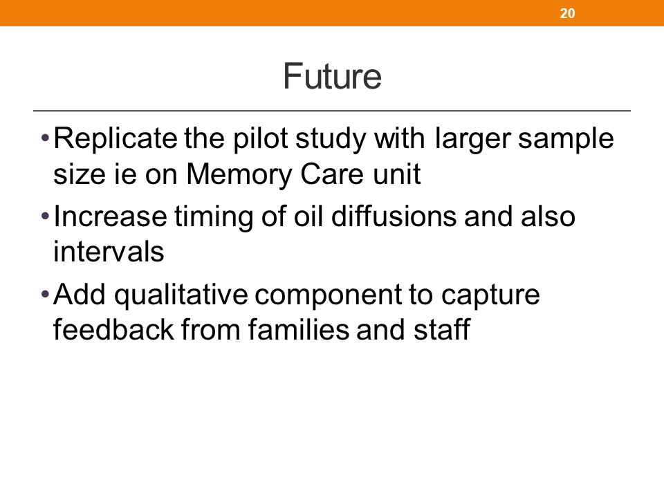 Future Replicate the pilot study with larger sample size ie on Memory Care unit Increase timing of oil diffusions and also intervals Add qualitative c