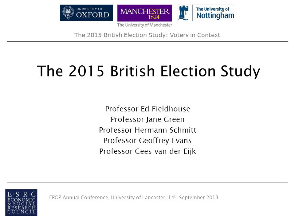 The 2015 British Election Study: Voters in Context The 2015 British Election Study Professor Ed Fieldhouse Professor Jane Green Professor Hermann Schmitt Professor Geoffrey Evans Professor Cees van der Eijk EPOP Annual Conference, University of Lancaster, 14 th September 2013