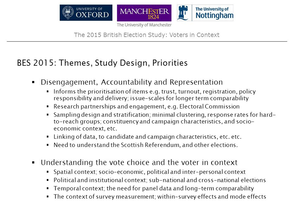 The 2015 British Election Study: Voters in Context Broadening the use, scope and impact of the BES  Prioritising questions of broad interest and importance within and beyond academic interests  Themes: Representation, (dis)Engagement and Accountability  Consulting partners and users in design stages  Integrating BES data within a network of complimentary studies  Pre-linking of data with studies receiving and/or likely to receive funding  Post-linking of data (e.g.