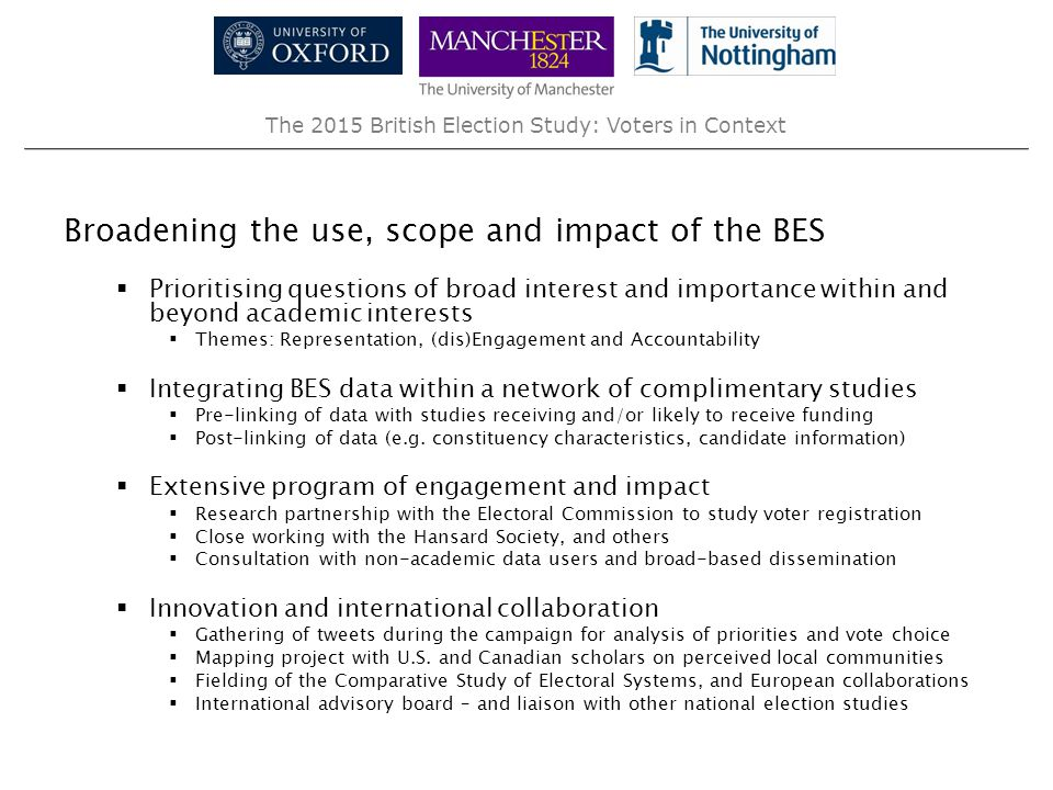 The 2015 British Election Study: Voters in Context Broadening the use, scope and impact of the BES  Prioritising questions of broad interest and importance within and beyond academic interests  Themes: Representation, (dis)Engagement and Accountability  Integrating BES data within a network of complimentary studies  Pre-linking of data with studies receiving and/or likely to receive funding  Post-linking of data (e.g.