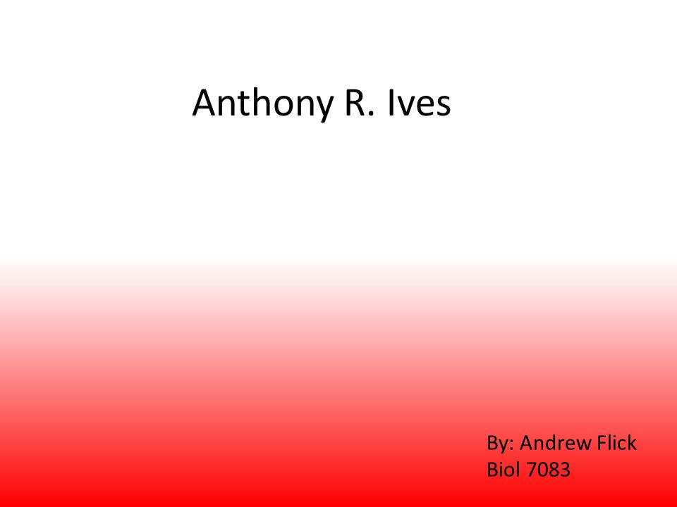 Anthony R. Ives By: Andrew Flick Biol 7083