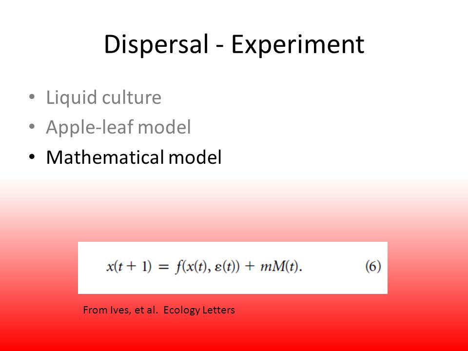Dispersal - Experiment Liquid culture Apple-leaf model Mathematical model From Ives, et al. Ecology Letters