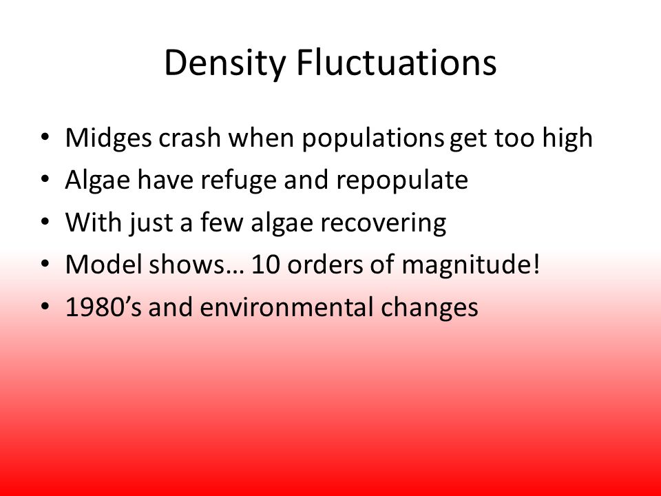Density Fluctuations Midges crash when populations get too high Algae have refuge and repopulate With just a few algae recovering Model shows… 10 orders of magnitude.