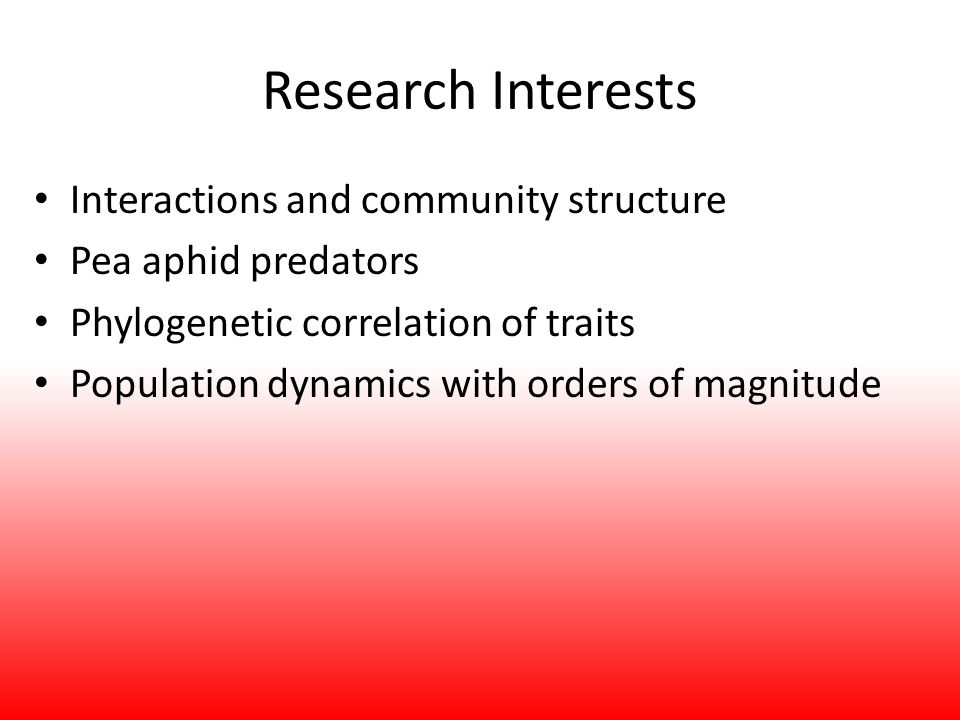 Research Interests Interactions and community structure Pea aphid predators Phylogenetic correlation of traits Population dynamics with orders of magn
