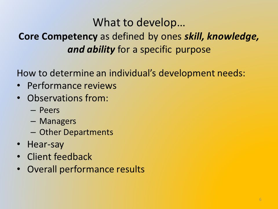 What to develop… Core Competency as defined by ones skill, knowledge, and ability for a specific purpose How to determine an individual's development