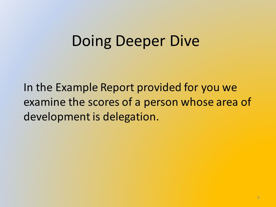 Doing Deeper Dive In the Example Report provided for you we examine the scores of a person whose area of development is delegation. 8