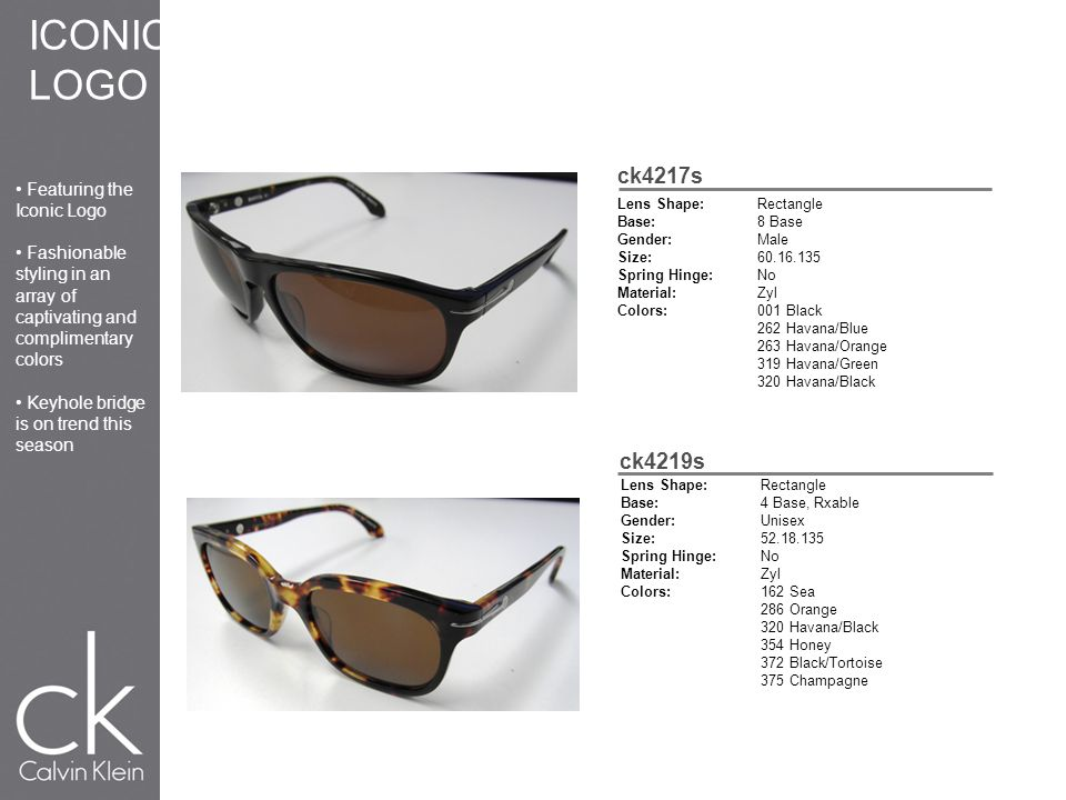 ck4217s Lens Shape:Rectangle Base:8 Base Gender:Male Size:60.16.135 Spring Hinge:No Material:Zyl Colors:001 Black 262 Havana/Blue 263 Havana/Orange 319 Havana/Green 320 Havana/Black ck4219s Lens Shape:Rectangle Base:4 Base, Rxable Gender:Unisex Size:52.18.135 Spring Hinge:No Material:Zyl Colors:162 Sea 286 Orange 320 Havana/Black 354 Honey 372 Black/Tortoise 375 Champagne ICONIC LOGO Featuring the Iconic Logo Fashionable styling in an array of captivating and complimentary colors Keyhole bridge is on trend this season