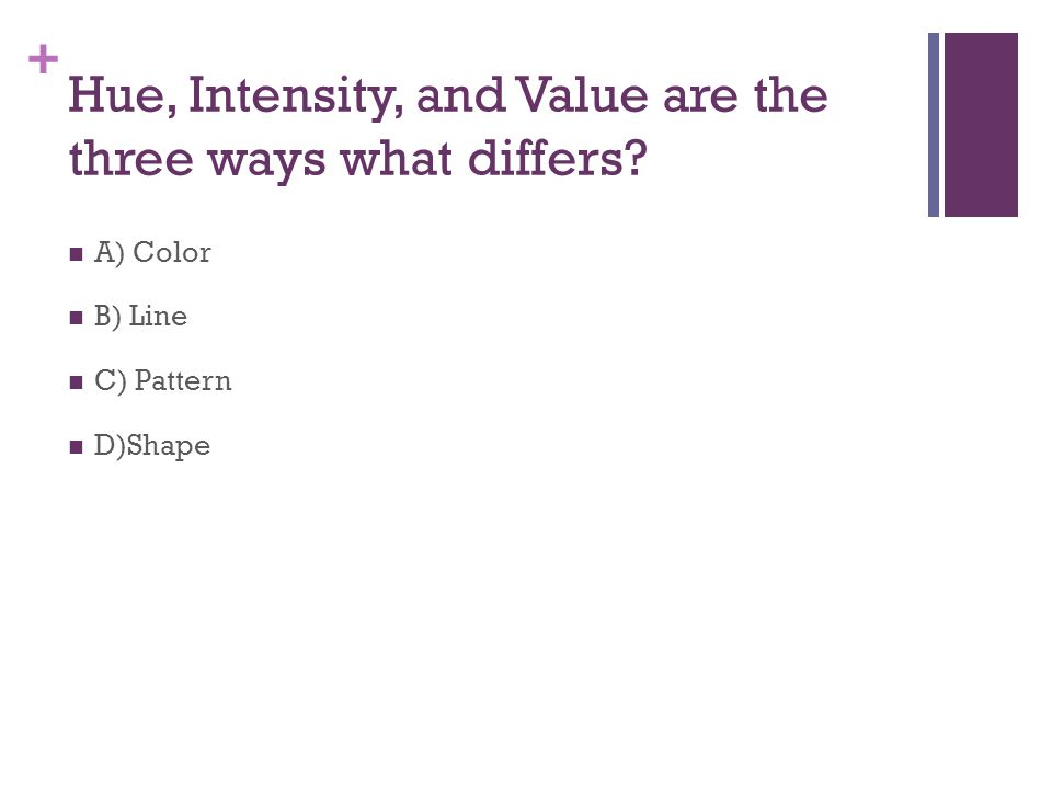 + Hue, Intensity, and Value are the three ways what differs A) Color B) Line C) Pattern D)Shape