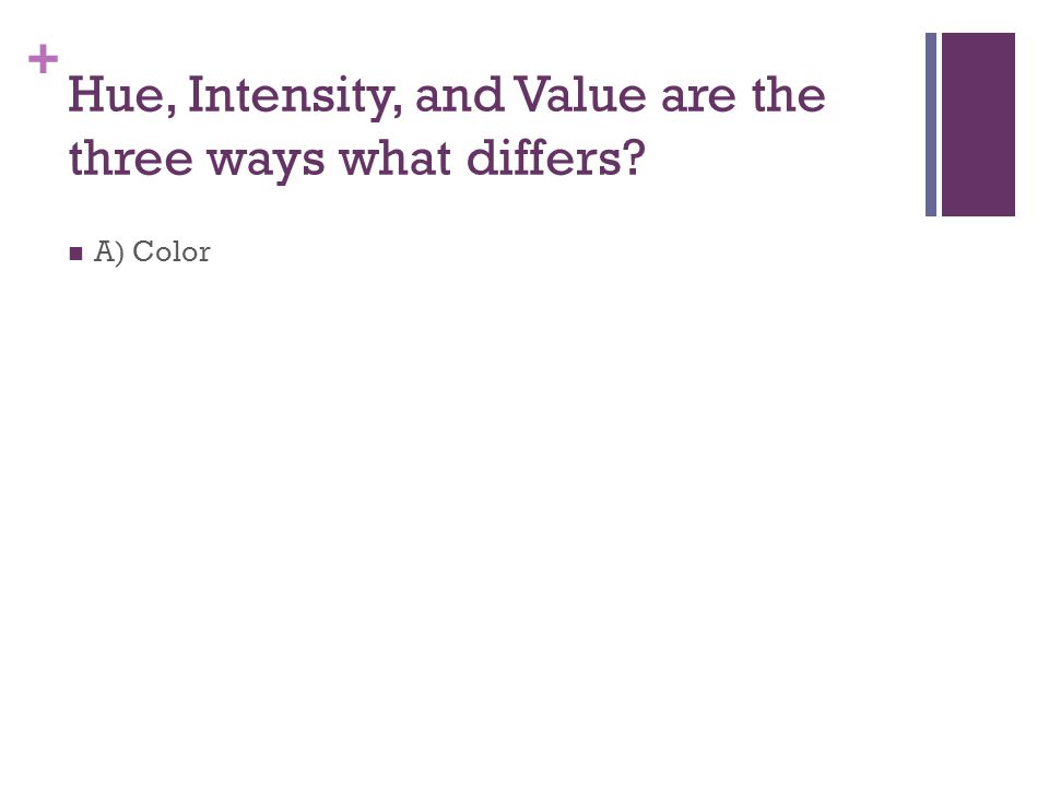+ Hue, Intensity, and Value are the three ways what differs A) Color