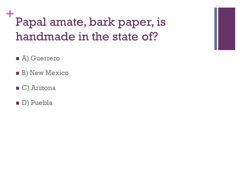+ Papal amate, bark paper, is handmade in the state of? D) Puebla