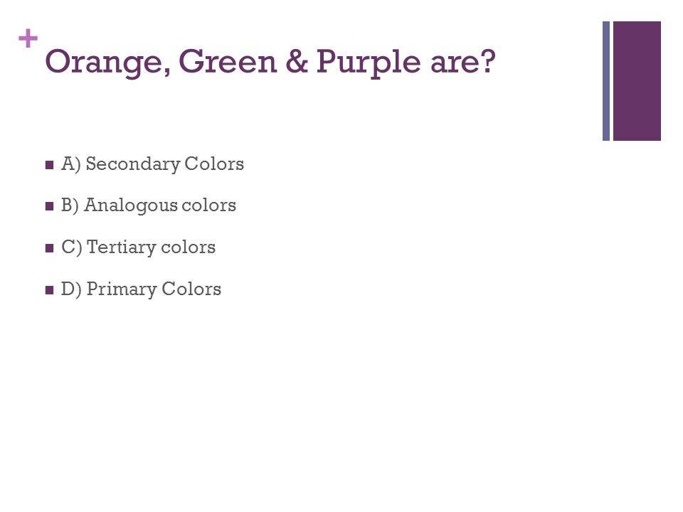 + Orange, Green & Purple are.
