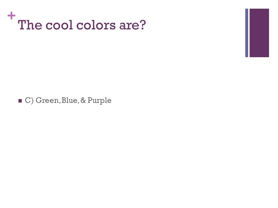 + The cool colors are C) Green, Blue, & Purple