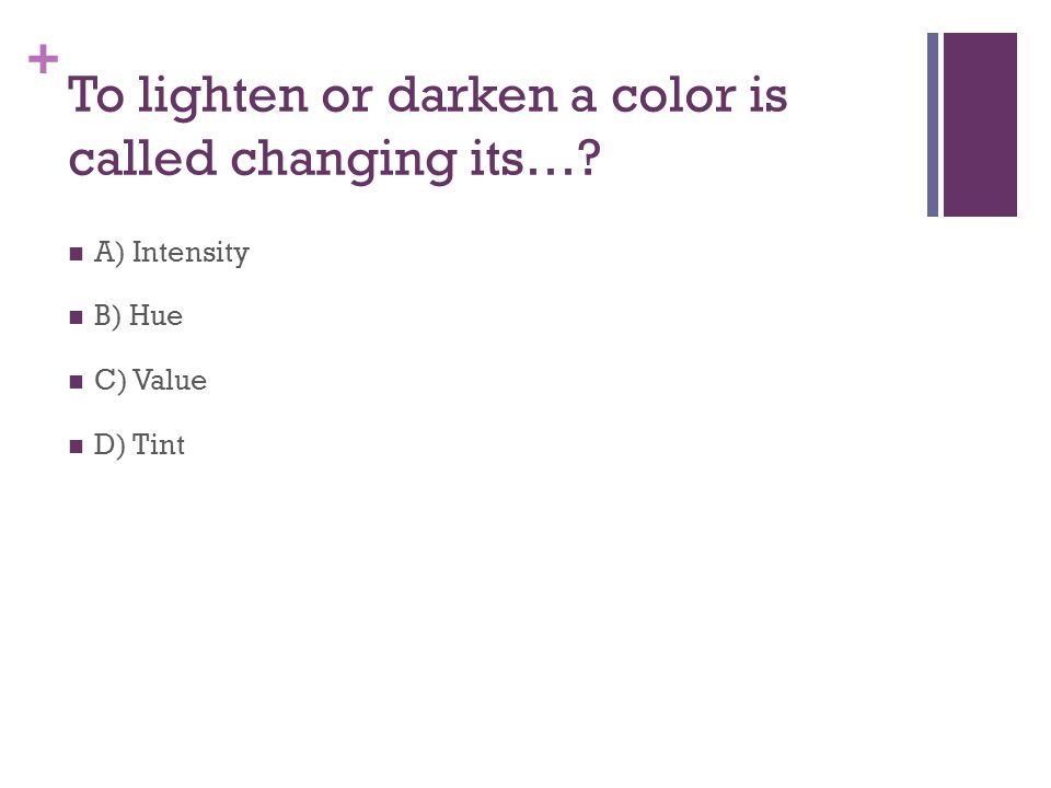 + To lighten or darken a color is called changing its… A) Intensity B) Hue C) Value D) Tint