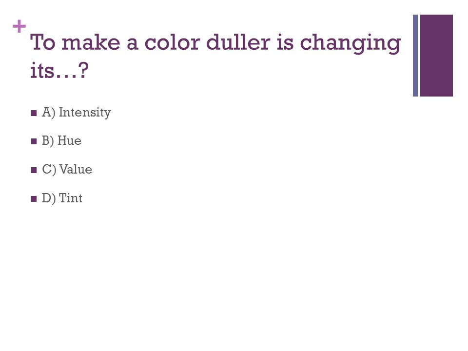 + To make a color duller is changing its… A) Intensity B) Hue C) Value D) Tint