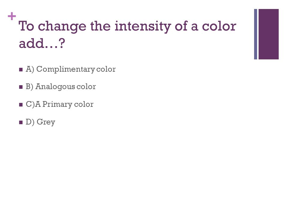 + To change the intensity of a color add….