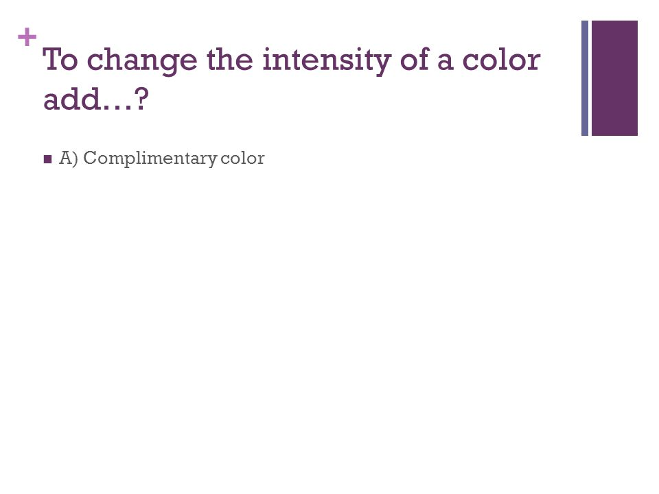+ To change the intensity of a color add… A) Complimentary color