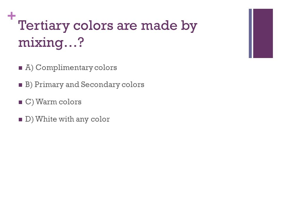 + Tertiary colors are made by mixing….