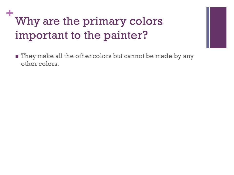 + They make all the other colors but cannot be made by any other colors.