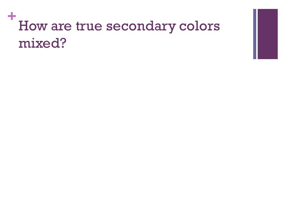 + How are true secondary colors mixed