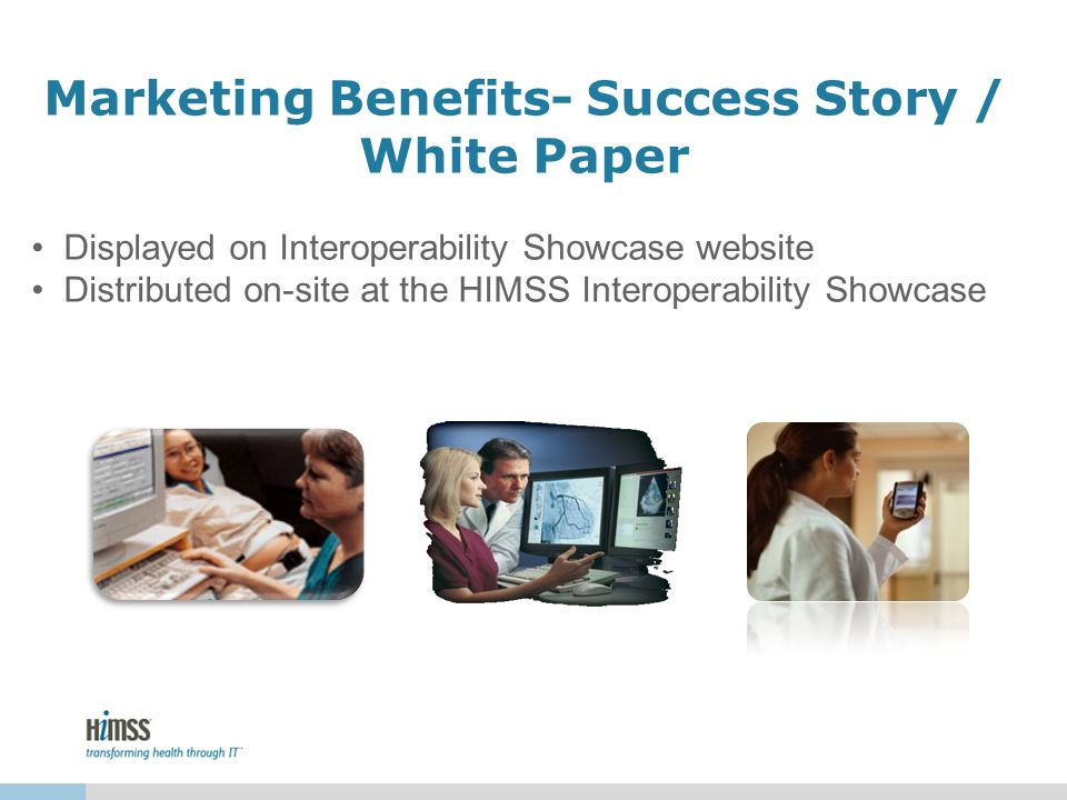 Marketing Benefits- Success Story / White Paper Displayed on Interoperability Showcase website Distributed on-site at the HIMSS Interoperability Showcase
