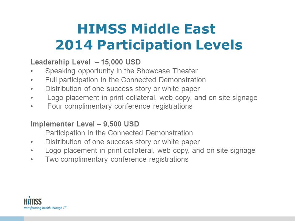 HIMSS Middle East 2014 Participation Levels Leadership Level – 15,000 USD Speaking opportunity in the Showcase Theater Full participation in the Connected Demonstration Distribution of one success story or white paper Logo placement in print collateral, web copy, and on site signage Four complimentary conference registrations Implementer Level – 9,500 USD Participation in the Connected Demonstration Distribution of one success story or white paper Logo placement in print collateral, web copy, and on site signage Two complimentary conference registrations
