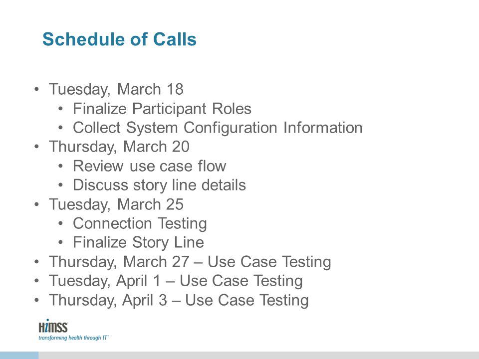 Schedule of Calls Tuesday, March 18 Finalize Participant Roles Collect System Configuration Information Thursday, March 20 Review use case flow Discuss story line details Tuesday, March 25 Connection Testing Finalize Story Line Thursday, March 27 – Use Case Testing Tuesday, April 1 – Use Case Testing Thursday, April 3 – Use Case Testing