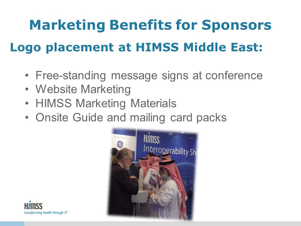 Marketing Benefits for Sponsors Logo placement at HIMSS Middle East: Free-standing message signs at conference Website Marketing HIMSS Marketing Materials Onsite Guide and mailing card packs