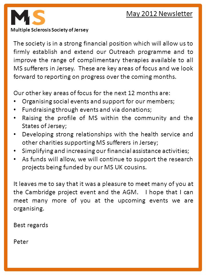 Multiple Sclerosis Society of Jersey May 2012 Newsletter The society is in a strong financial position which will allow us to firmly establish and extend our Outreach programme and to improve the range of complimentary therapies available to all MS sufferers in Jersey.
