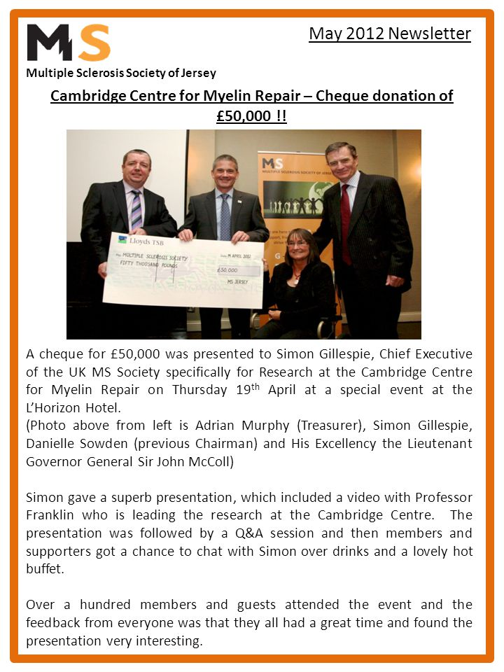 Multiple Sclerosis Society of Jersey May 2012 Newsletter Cambridge Centre for Myelin Repair – Cheque donation of £50,000 !! A cheque for £50,000 was p