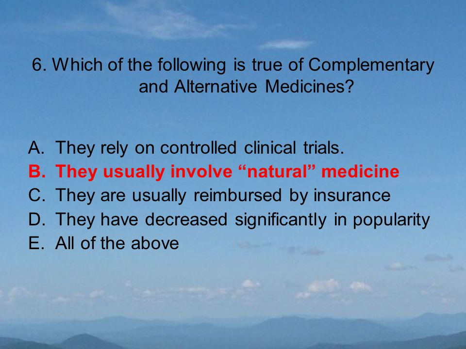 """6. Which of the following is true of Complementary and Alternative Medicines? A.They rely on controlled clinical trials. B.They usually involve """"natur"""