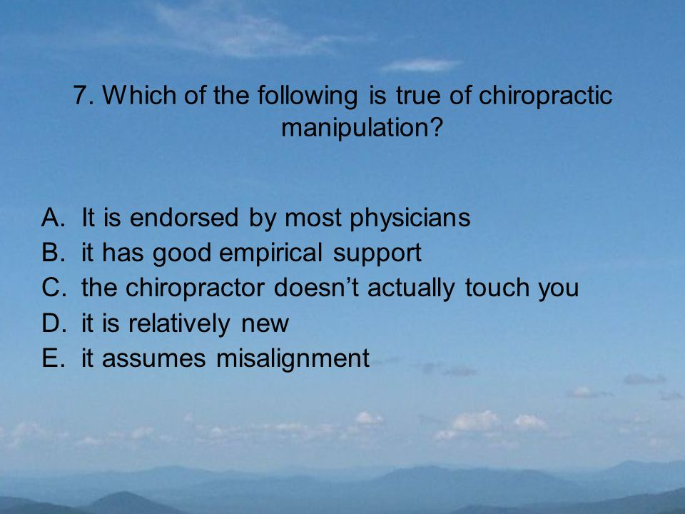 7. Which of the following is true of chiropractic manipulation? A.It is endorsed by most physicians B.it has good empirical support C.the chiropractor
