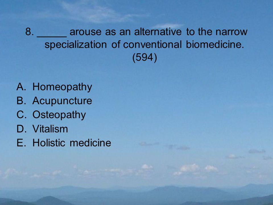 8. _____ arouse as an alternative to the narrow specialization of conventional biomedicine. (594) A.Homeopathy B.Acupuncture C.Osteopathy D.Vitalism E