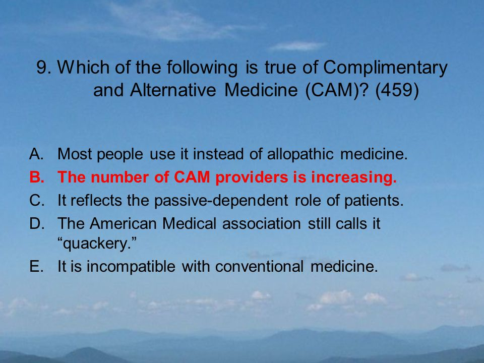 9. Which of the following is true of Complimentary and Alternative Medicine (CAM).