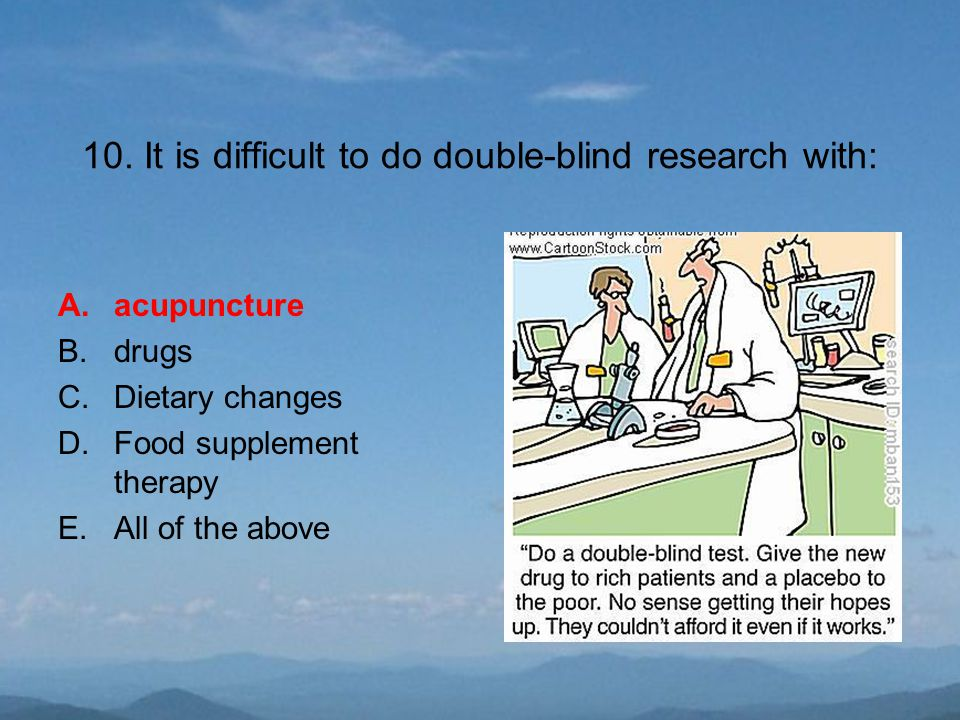 10. It is difficult to do double-blind research with: A.acupuncture B.drugs C.Dietary changes D.Food supplement therapy E.All of the above