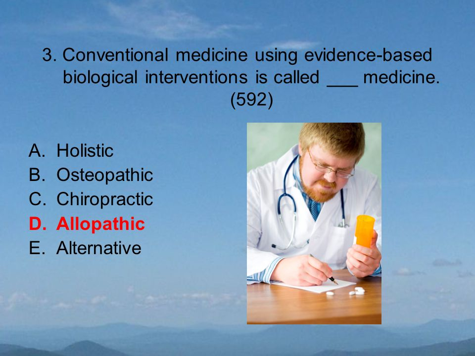 3. Conventional medicine using evidence-based biological interventions is called ___ medicine. (592) A.Holistic B.Osteopathic C.Chiropractic D.Allopat